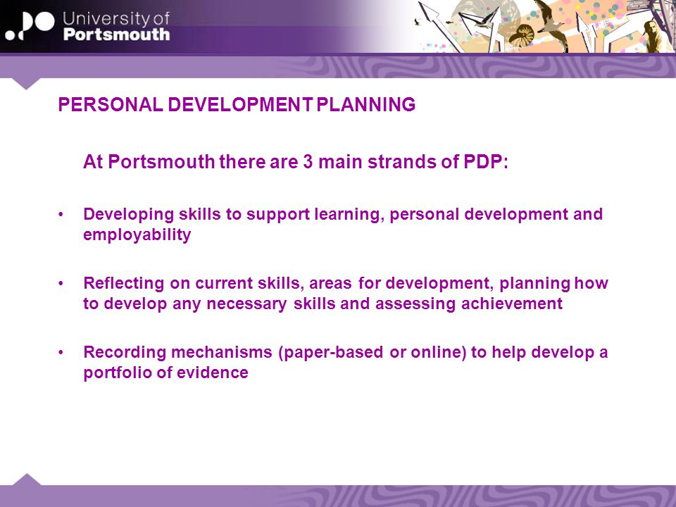 PERSONAL DEVELOPMENT PLANNING At Portsmouth there are 3 main strands of PDP: Developing skills to support learning, personal development and employability Reflecting on current skills, areas for development, planning how to develop any necessary skills and assessing achievement Recording mechanisms (paper-based or online) to help develop a portfolio of evidence