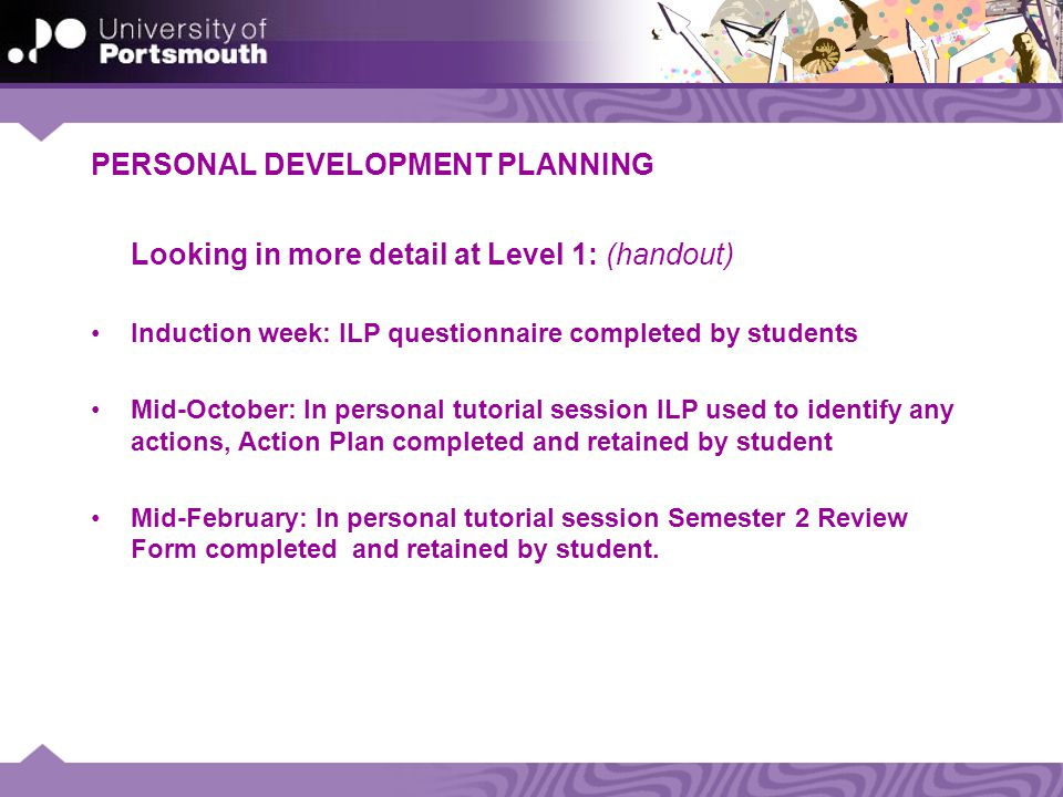 PERSONAL DEVELOPMENT PLANNING Looking in more detail at Level 1: (handout) Induction week: ILP questionnaire completed by students Mid-October: In personal tutorial session ILP used to identify any actions, Action Plan completed and retained by student Mid-February: In personal tutorial session Semester 2 Review Form completed and retained by student.