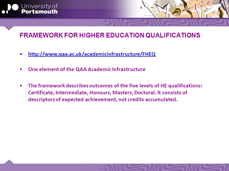 FRAMEWORK FOR HIGHER EDUCATION QUALIFICATIONS   One element of the QAA Academic Infrastructure The framework describes outcomes of the five levels of HE qualifications: Certificate, Intermediate, Honours, Masters, Doctoral.