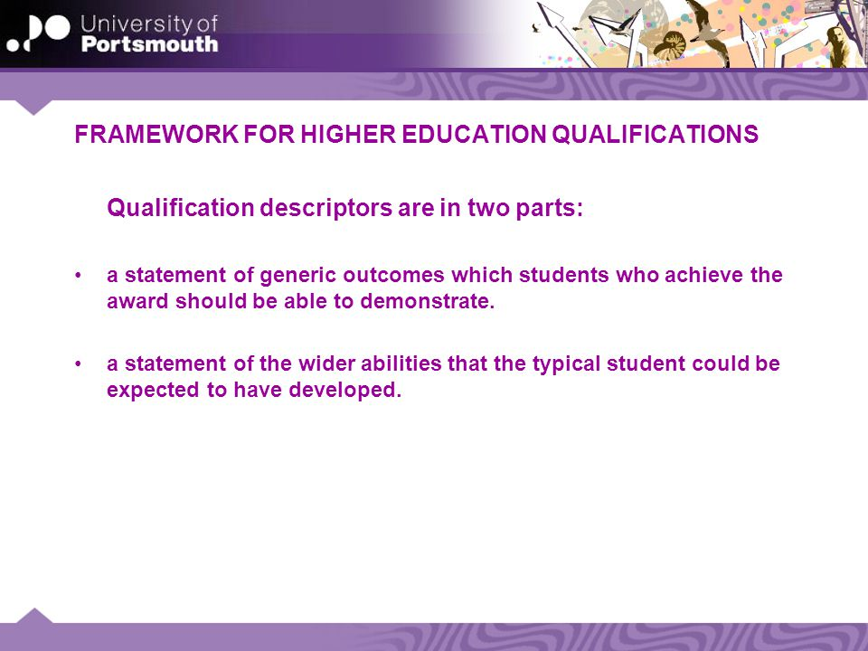FRAMEWORK FOR HIGHER EDUCATION QUALIFICATIONS Qualification descriptors are in two parts: a statement of generic outcomes which students who achieve the award should be able to demonstrate.