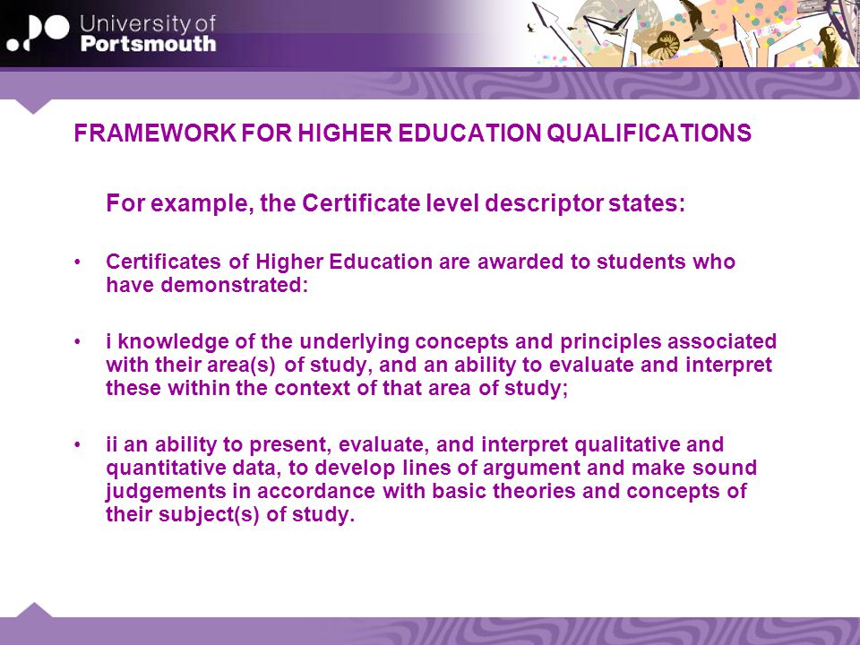 FRAMEWORK FOR HIGHER EDUCATION QUALIFICATIONS For example, the Certificate level descriptor states: Certificates of Higher Education are awarded to students who have demonstrated: i knowledge of the underlying concepts and principles associated with their area(s) of study, and an ability to evaluate and interpret these within the context of that area of study; ii an ability to present, evaluate, and interpret qualitative and quantitative data, to develop lines of argument and make sound judgements in accordance with basic theories and concepts of their subject(s) of study.