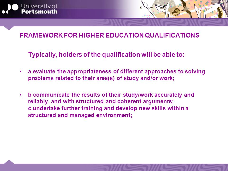 FRAMEWORK FOR HIGHER EDUCATION QUALIFICATIONS Typically, holders of the qualification will be able to: a evaluate the appropriateness of different approaches to solving problems related to their area(s) of study and/or work; b communicate the results of their study/work accurately and reliably, and with structured and coherent arguments; c undertake further training and develop new skills within a structured and managed environment;