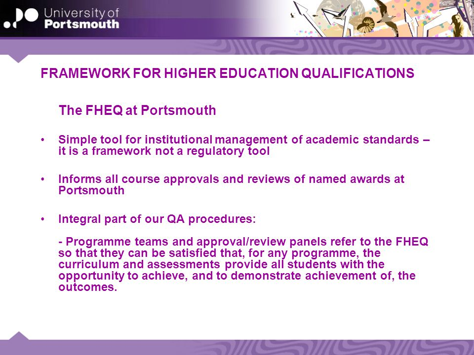 FRAMEWORK FOR HIGHER EDUCATION QUALIFICATIONS The FHEQ at Portsmouth Simple tool for institutional management of academic standards – it is a framework not a regulatory tool Informs all course approvals and reviews of named awards at Portsmouth Integral part of our QA procedures: - Programme teams and approval/review panels refer to the FHEQ so that they can be satisfied that, for any programme, the curriculum and assessments provide all students with the opportunity to achieve, and to demonstrate achievement of, the outcomes.