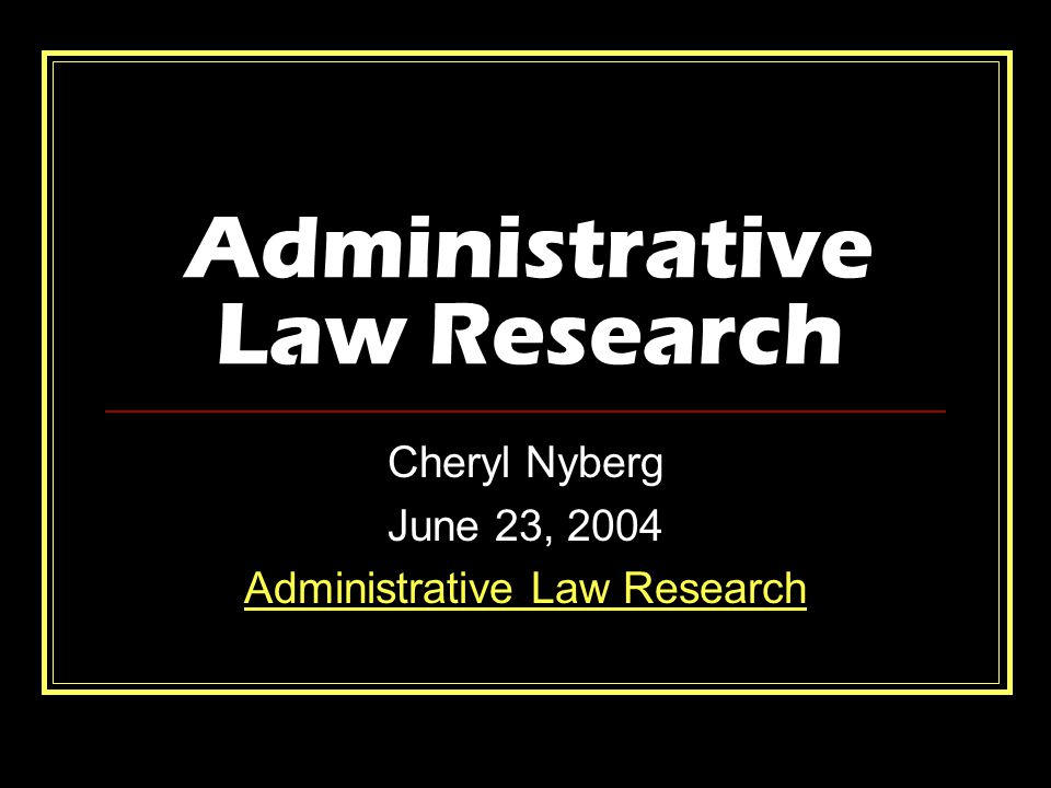 Administrative Law Research Cheryl Nyberg June 23, 2004 Administrative Law Research