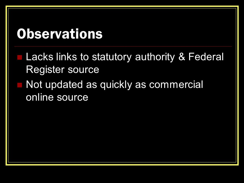 Observations Lacks links to statutory authority & Federal Register source Not updated as quickly as commercial online source