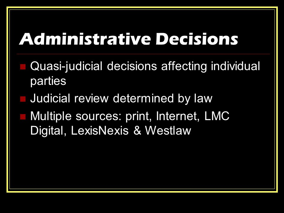 Administrative Decisions Quasi-judicial decisions affecting individual parties Judicial review determined by law Multiple sources: print, Internet, LMC Digital, LexisNexis & Westlaw