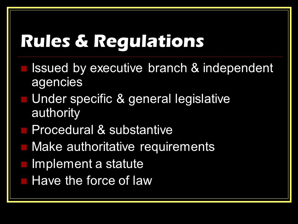Rules & Regulations Issued by executive branch & independent agencies Under specific & general legislative authority Procedural & substantive Make authoritative requirements Implement a statute Have the force of law