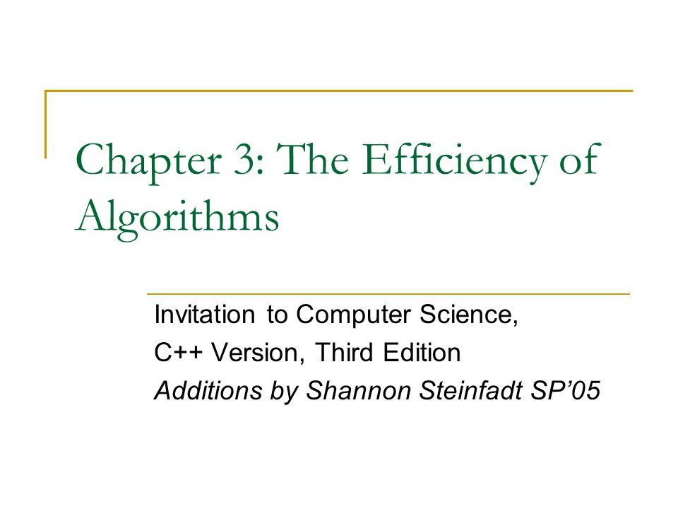 Chapter 3: The Efficiency of Algorithms Invitation to Computer Science, C++ Version, Third Edition Additions by Shannon Steinfadt SP'05