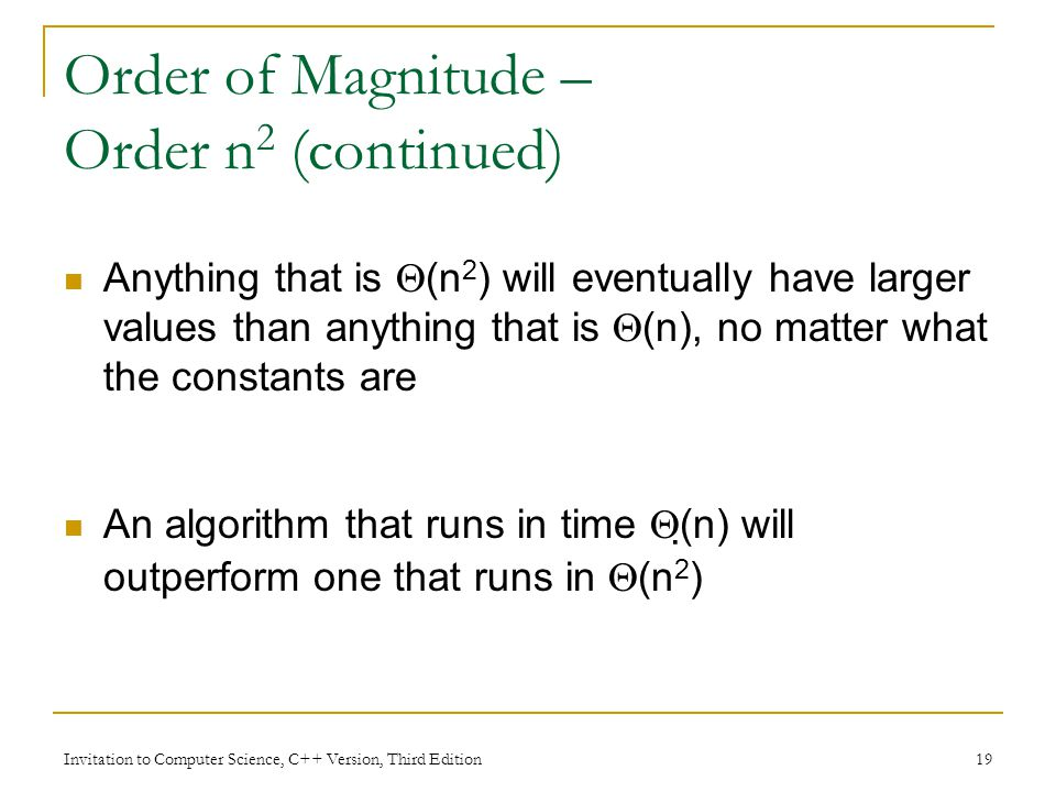 Invitation to Computer Science, C++ Version, Third Edition 19 Order of Magnitude – Order n 2 (continued) Anything that is  (n 2 ) will eventually have larger values than anything that is  (n), no matter what the constants are An algorithm that runs in time  (n) will outperform one that runs in  (n 2 )