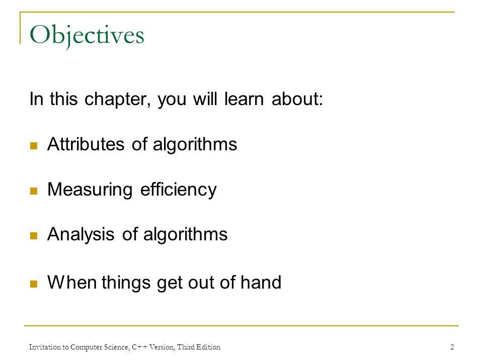 Invitation to Computer Science, C++ Version, Third Edition 2 Objectives In this chapter, you will learn about: Attributes of algorithms Measuring efficiency Analysis of algorithms When things get out of hand