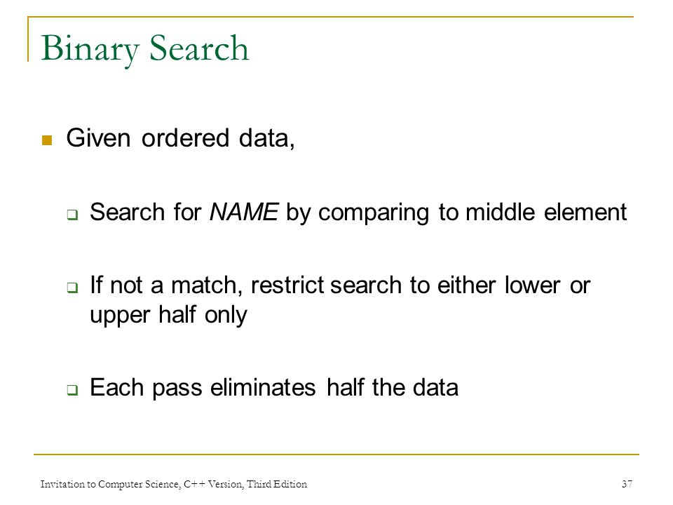 Invitation to Computer Science, C++ Version, Third Edition 37 Binary Search Given ordered data,  Search for NAME by comparing to middle element  If not a match, restrict search to either lower or upper half only  Each pass eliminates half the data