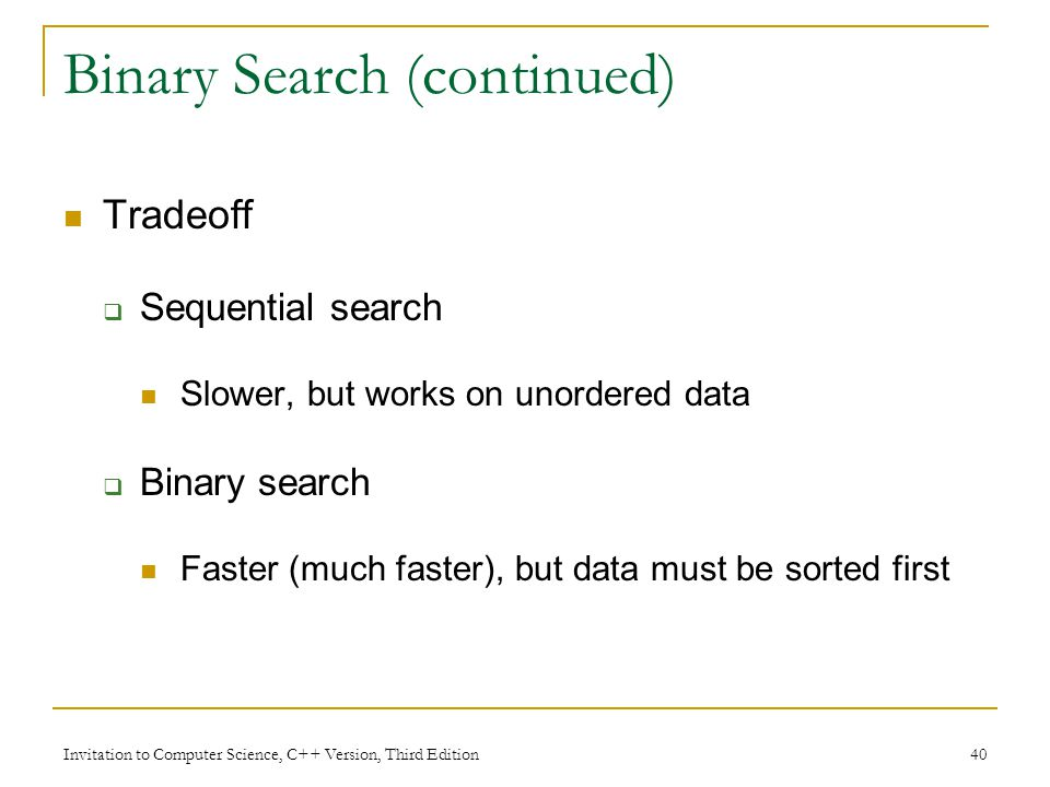 Invitation to Computer Science, C++ Version, Third Edition 40 Binary Search (continued) Tradeoff  Sequential search Slower, but works on unordered data  Binary search Faster (much faster), but data must be sorted first