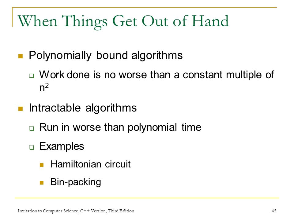 Invitation to Computer Science, C++ Version, Third Edition 45 When Things Get Out of Hand Polynomially bound algorithms  Work done is no worse than a constant multiple of n 2 Intractable algorithms  Run in worse than polynomial time  Examples Hamiltonian circuit Bin-packing