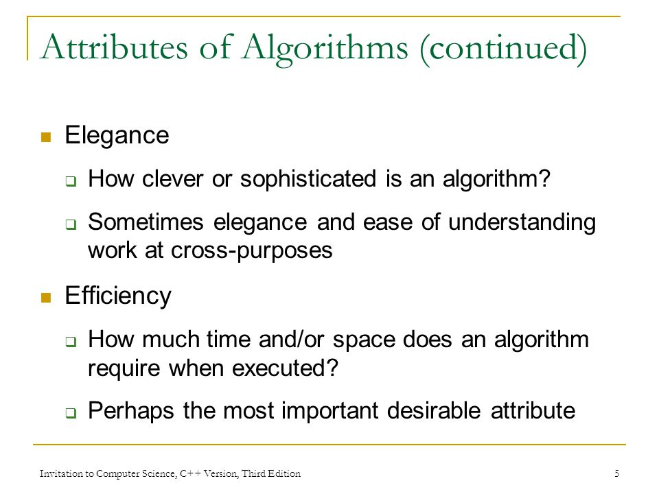 Invitation to Computer Science, C++ Version, Third Edition 5 Attributes of Algorithms (continued) Elegance  How clever or sophisticated is an algorithm.