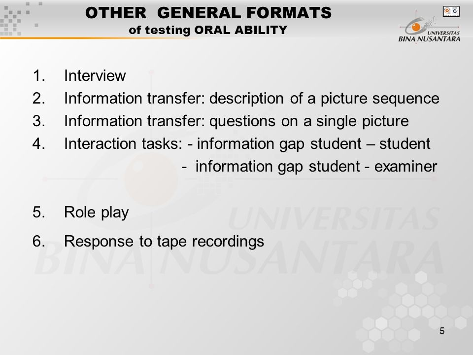 5 OTHER GENERAL FORMATS of testing ORAL ABILITY 1.Interview 2.Information transfer: description of a picture sequence 3.Information transfer: questions on a single picture 4.Interaction tasks: - information gap student – student - information gap student - examiner 5.Role play 6.Response to tape recordings