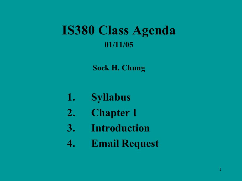 1 IS380 Class Agenda 01/11/05 Sock H. Chung 1.Syllabus 2.Chapter 1 3.Introduction 4. Request