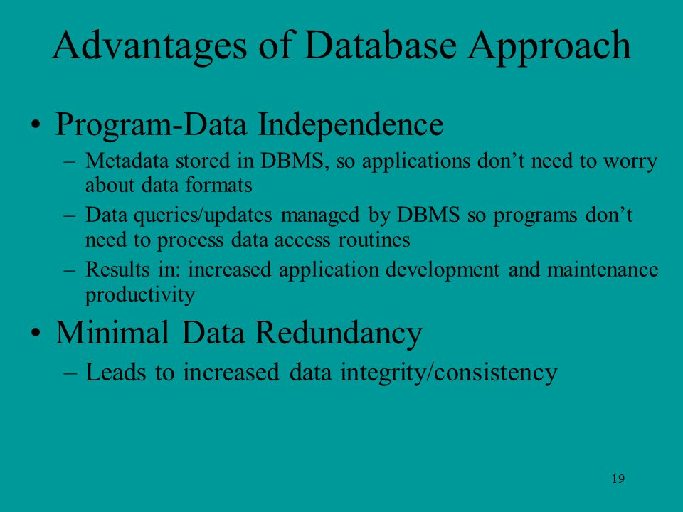 19 Advantages of Database Approach Program-Data Independence –Metadata stored in DBMS, so applications don't need to worry about data formats –Data queries/updates managed by DBMS so programs don't need to process data access routines –Results in: increased application development and maintenance productivity Minimal Data Redundancy –Leads to increased data integrity/consistency