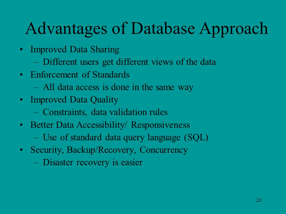 20 Advantages of Database Approach Improved Data Sharing –Different users get different views of the data Enforcement of Standards –All data access is done in the same way Improved Data Quality –Constraints, data validation rules Better Data Accessibility/ Responsiveness –Use of standard data query language (SQL) Security, Backup/Recovery, Concurrency –Disaster recovery is easier