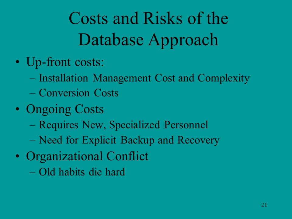 21 Costs and Risks of the Database Approach Up-front costs: –Installation Management Cost and Complexity –Conversion Costs Ongoing Costs –Requires New, Specialized Personnel –Need for Explicit Backup and Recovery Organizational Conflict –Old habits die hard