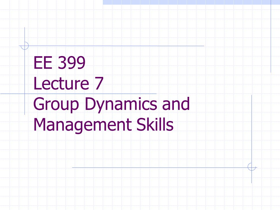 EE 399 Lecture 7 Group Dynamics and Management Skills