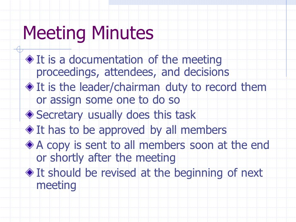 Meeting Minutes It is a documentation of the meeting proceedings, attendees, and decisions It is the leader/chairman duty to record them or assign some one to do so Secretary usually does this task It has to be approved by all members A copy is sent to all members soon at the end or shortly after the meeting It should be revised at the beginning of next meeting