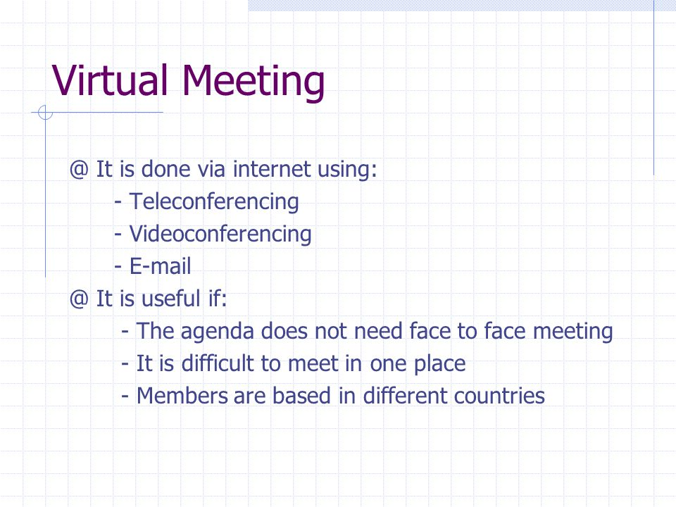 Virtual It is done via internet using: - Teleconferencing - Videoconferencing - It is useful if: - The agenda does not need face to face meeting - It is difficult to meet in one place - Members are based in different countries