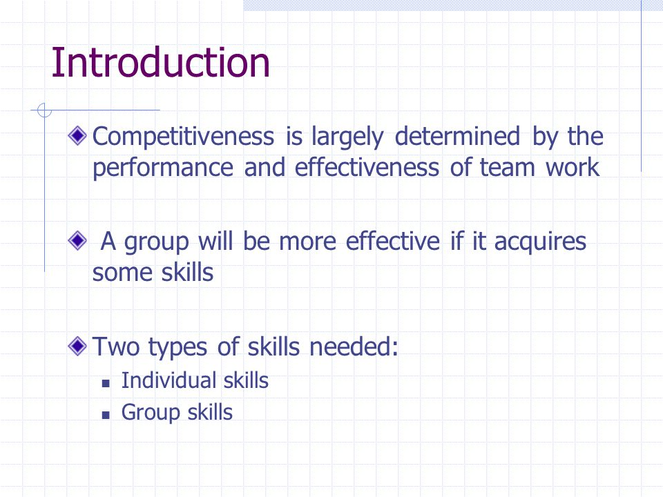 Introduction Competitiveness is largely determined by the performance and effectiveness of team work A group will be more effective if it acquires some skills Two types of skills needed: Individual skills Group skills