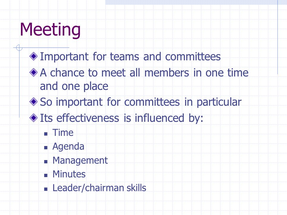Meeting Important for teams and committees A chance to meet all members in one time and one place So important for committees in particular Its effectiveness is influenced by: Time Agenda Management Minutes Leader/chairman skills