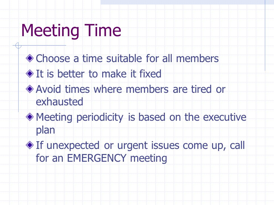 Meeting Time Choose a time suitable for all members It is better to make it fixed Avoid times where members are tired or exhausted Meeting periodicity is based on the executive plan If unexpected or urgent issues come up, call for an EMERGENCY meeting