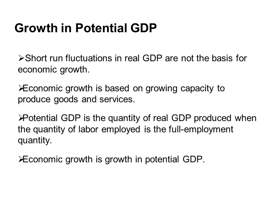 Growth in Potential GDP  Short run fluctuations in real GDP are not the basis for economic growth.