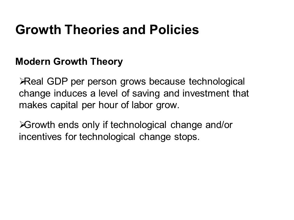 Growth Theories and Policies Modern Growth Theory  Real GDP per person grows because technological change induces a level of saving and investment that makes capital per hour of labor grow.