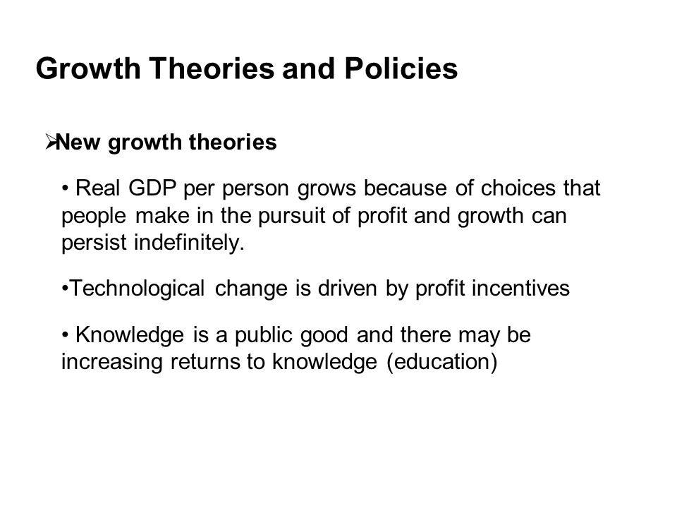 Growth Theories and Policies  New growth theories Real GDP per person grows because of choices that people make in the pursuit of profit and growth can persist indefinitely.
