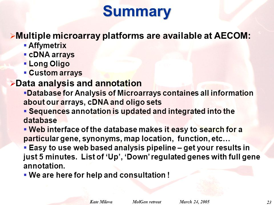 Kate Milova MolGen retreat March 24, Summary  Multiple microarray platforms are available at AECOM:  Affymetrix  cDNA arrays  Long Oligo  Custom arrays  Data analysis and annotation  Database for Analysis of Microarrays containes all information about our arrays, cDNA and oligo sets  Sequences annotation is updated and integrated into the database  Web interface of the database makes it easy to search for a particular gene, synonyms, map location, function, etc…  Easy to use web based analysis pipeline – get your results in just 5 minutes.