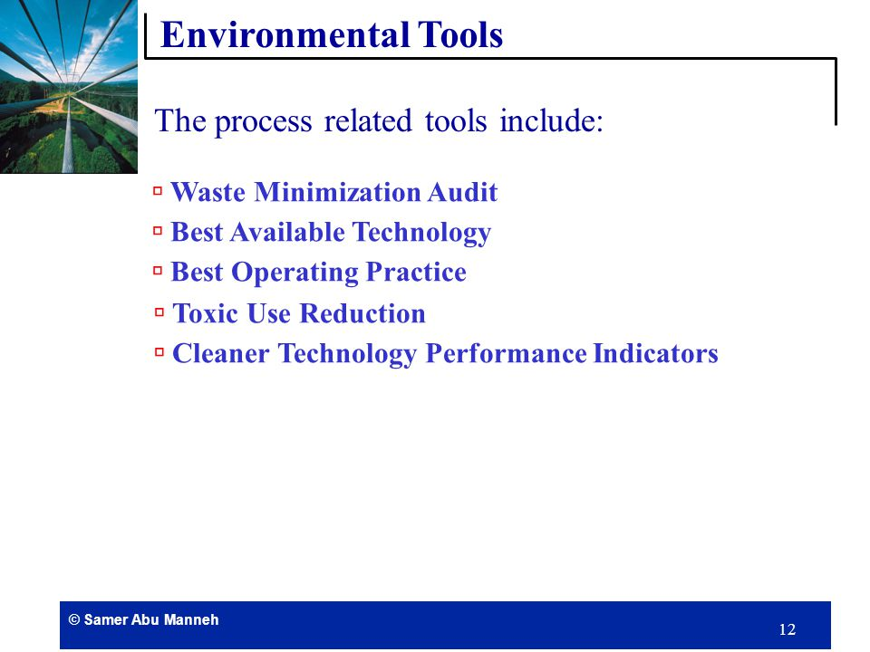 © Samer Abu Manneh 11 The environmental implementation tools can be classified into the following main categories:  Process related tools  Product related tools  Management related tools Environmental Tools