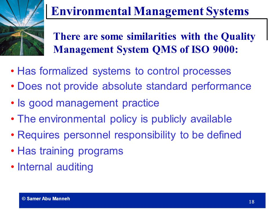 © Samer Abu Manneh 17 EM Systems such as ISO 14000, BS7750 requires: Initial Review Policy Planning Environmental Aspects Objectives and Targets Management Planning and Training Operational Control Documentation Monitoring & Audit Management Review Environmental Management Systems