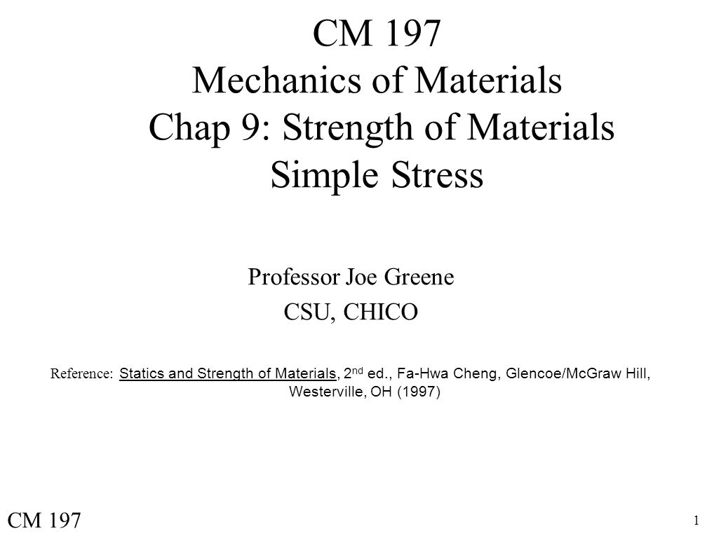 1 CM 197 Mechanics of Materials Chap 9: Strength of Materials Simple Stress Professor Joe Greene CSU, CHICO Reference: Statics and Strength of Materials, 2 nd ed., Fa-Hwa Cheng, Glencoe/McGraw Hill, Westerville, OH (1997) CM 197