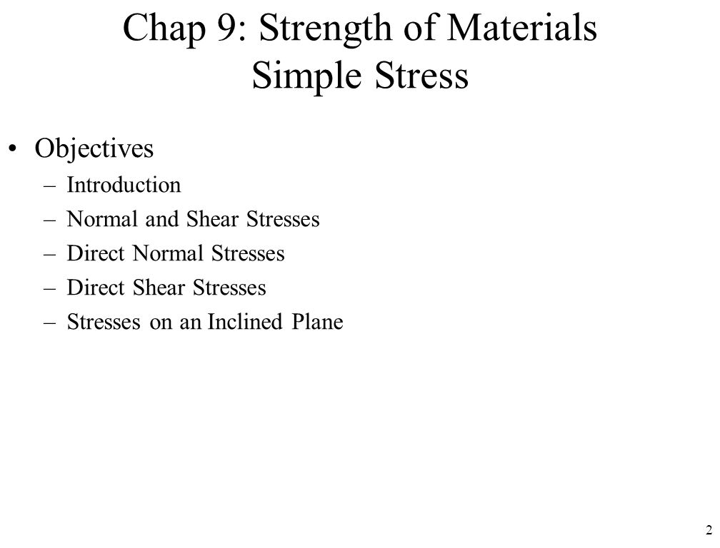 2 Chap 9: Strength of Materials Simple Stress Objectives –Introduction –Normal and Shear Stresses –Direct Normal Stresses –Direct Shear Stresses –Stresses on an Inclined Plane