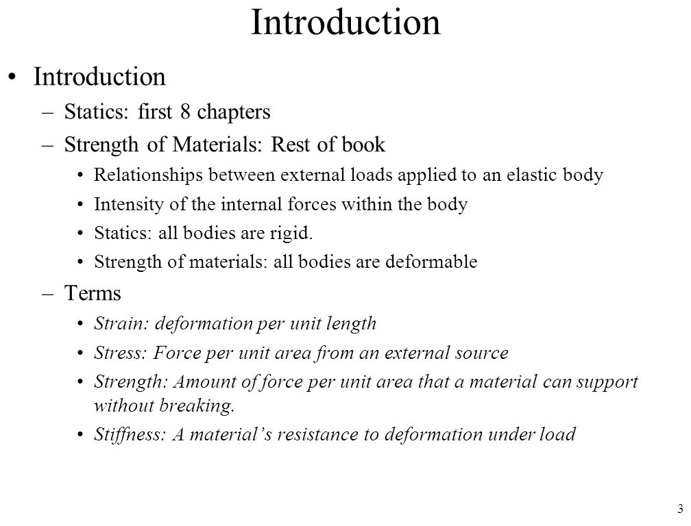 3 Introduction –Statics: first 8 chapters –Strength of Materials: Rest of book Relationships between external loads applied to an elastic body Intensity of the internal forces within the body Statics: all bodies are rigid.