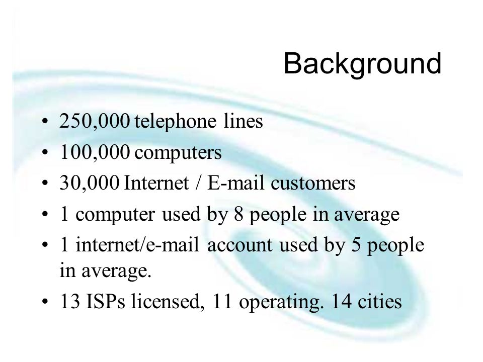 Background 250,000 telephone lines 100,000 computers 30,000 Internet /  customers 1 computer used by 8 people in average 1 internet/ account used by 5 people in average.