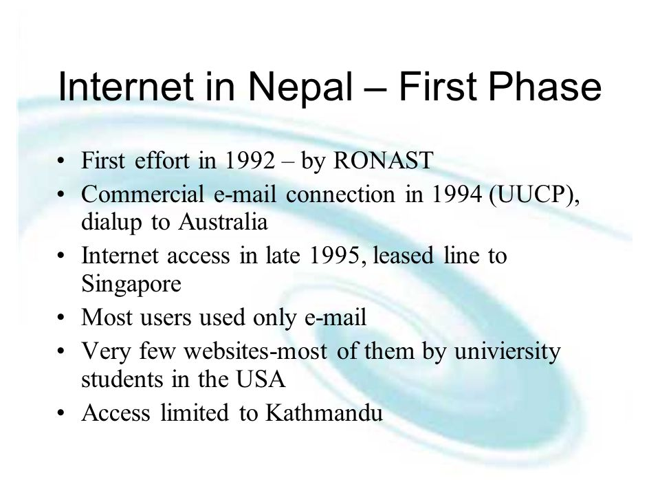 Internet in Nepal – First Phase First effort in 1992 – by RONAST Commercial  connection in 1994 (UUCP), dialup to Australia Internet access in late 1995, leased line to Singapore Most users used only  Very few websites-most of them by univiersity students in the USA Access limited to Kathmandu