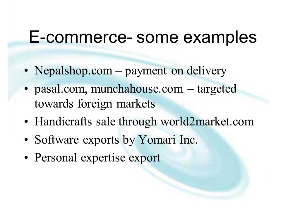 E-commerce- some examples Nepalshop.com – payment on delivery pasal.com, munchahouse.com – targeted towards foreign markets Handicrafts sale through world2market.com Software exports by Yomari Inc.