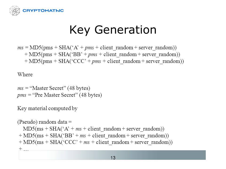 13 Key Generation ms = MD5(pms + SHA('A' + pms + client_random + server_random)) + MD5(pms + SHA('BB' + pms + client_random + server_random)) + MD5(pms + SHA('CCC' + pms + client_random + server_random)) Where ms = Master Secret (48 bytes) pms = Pre Master Secret (48 bytes) Key material computed by (Pseudo) random data = MD5(ms + SHA('A' + ms + client_random + server_random)) + MD5(ms + SHA('BB' + ms + client_random + server_random)) + MD5(ms + SHA('CCC' + ms + client_random + server_random)) + …