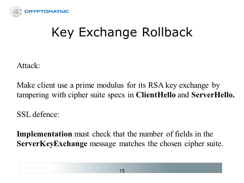 15 Key Exchange Rollback Attack: Make client use a prime modulus for its RSA key exchange by tampering with cipher suite specs in ClientHello and ServerHello.