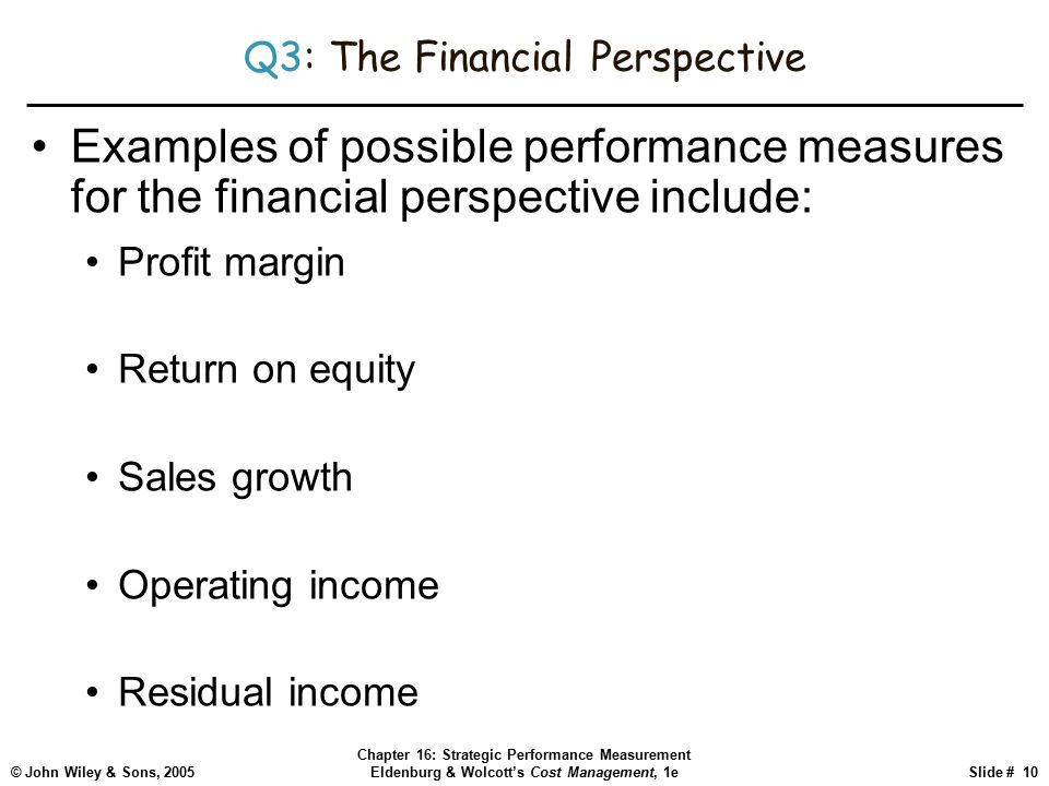 © John Wiley & Sons, 2005 Chapter 16: Strategic Performance Measurement Eldenburg & Wolcott's Cost Management, 1eSlide # 10 Q3: The Financial Perspective Examples of possible performance measures for the financial perspective include: Profit margin Return on equity Sales growth Operating income Residual income