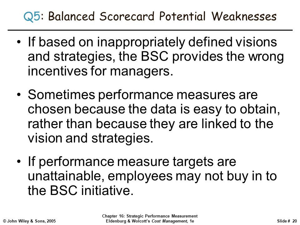 © John Wiley & Sons, 2005 Chapter 16: Strategic Performance Measurement Eldenburg & Wolcott's Cost Management, 1eSlide # 20 Q5: Balanced Scorecard Potential Weaknesses If based on inappropriately defined visions and strategies, the BSC provides the wrong incentives for managers.
