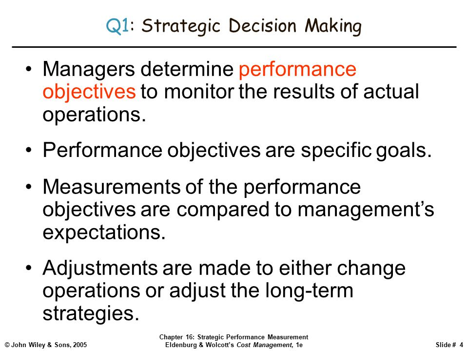 © John Wiley & Sons, 2005 Chapter 16: Strategic Performance Measurement Eldenburg & Wolcott's Cost Management, 1eSlide # 4 Q1: Strategic Decision Making Managers determine performance objectives to monitor the results of actual operations.
