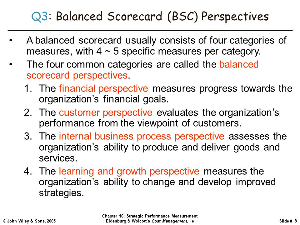 © John Wiley & Sons, 2005 Chapter 16: Strategic Performance Measurement Eldenburg & Wolcott's Cost Management, 1eSlide # 8 Q3: Balanced Scorecard (BSC) Perspectives A balanced scorecard usually consists of four categories of measures, with 4 ~ 5 specific measures per category.