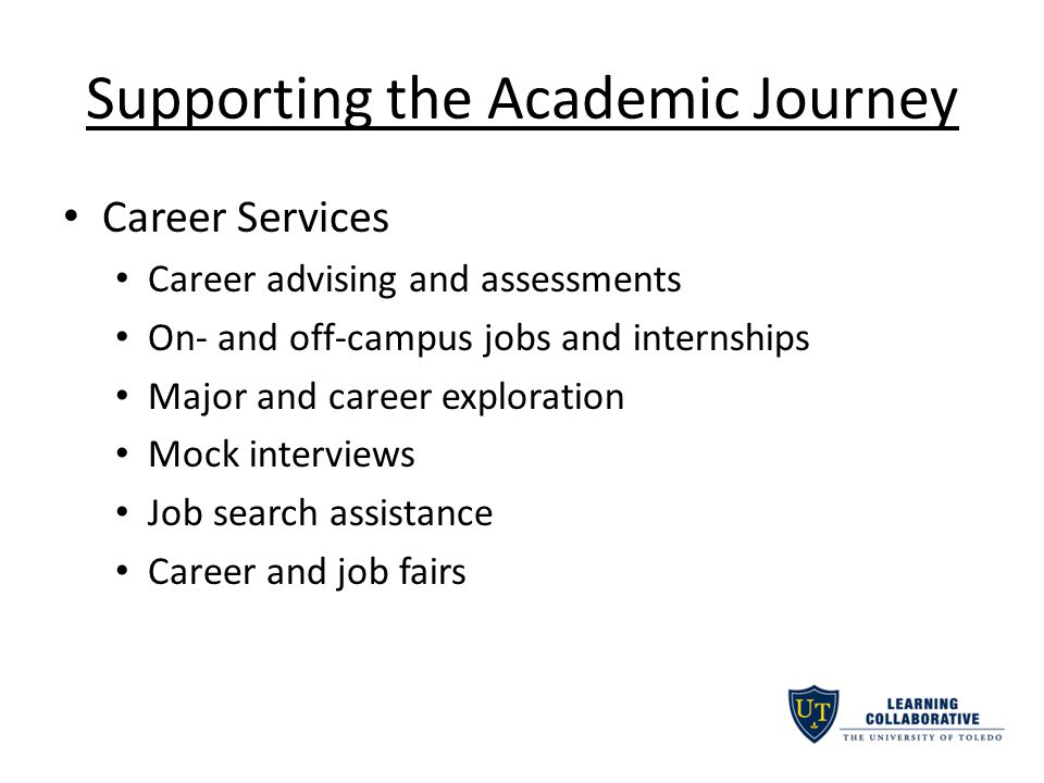 Supporting the Academic Journey Career Services Career advising and assessments On- and off-campus jobs and internships Major and career exploration Mock interviews Job search assistance Career and job fairs