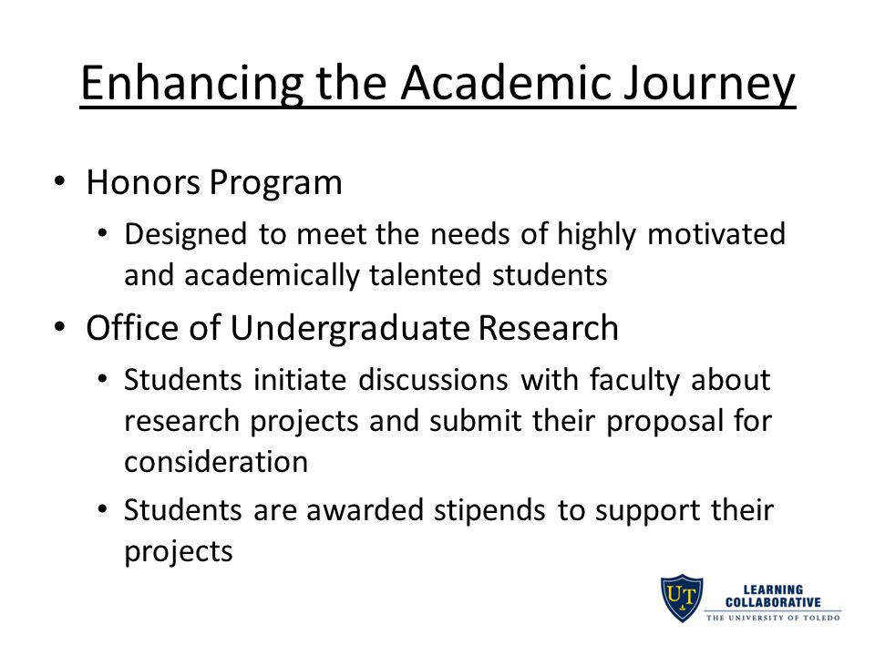 Enhancing the Academic Journey Honors Program Designed to meet the needs of highly motivated and academically talented students Office of Undergraduate Research Students initiate discussions with faculty about research projects and submit their proposal for consideration Students are awarded stipends to support their projects