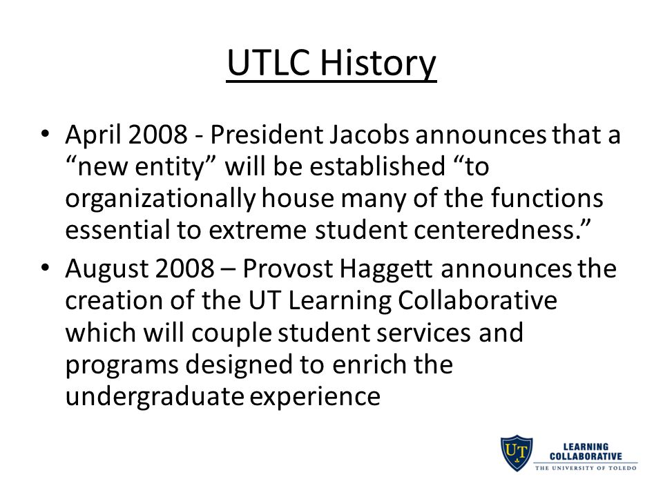 UTLC History April President Jacobs announces that a new entity will be established to organizationally house many of the functions essential to extreme student centeredness. August 2008 – Provost Haggett announces the creation of the UT Learning Collaborative which will couple student services and programs designed to enrich the undergraduate experience